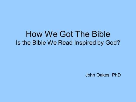 How We Got The Bible Is the Bible We Read Inspired by God? John Oakes, PhD.