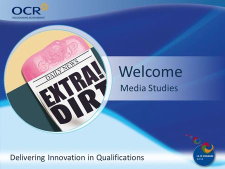 Delivering Innovation in Qualifications Welcome Why come to OCR? Media Studies.