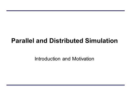 Parallel and Distributed Simulation Introduction and Motivation.