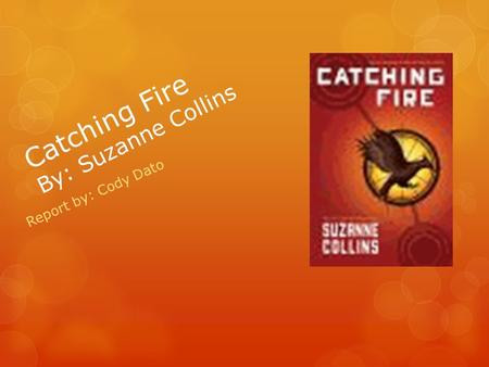 Catching Fire By: Suzanne Collins Report by: Cody Dato.