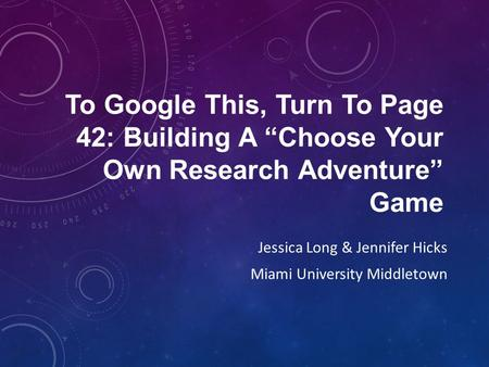 "To Google This, Turn To Page 42: Building A ""Choose Your Own Research Adventure"" Game Jessica Long & Jennifer Hicks Miami University Middletown."