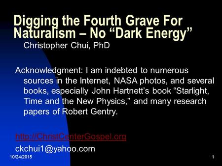 "10/24/20151 Digging the Fourth Grave For Naturalism – No ""Dark Energy"" Christopher Chui, PhD Acknowledgment: I am indebted to numerous sources in the Internet,"