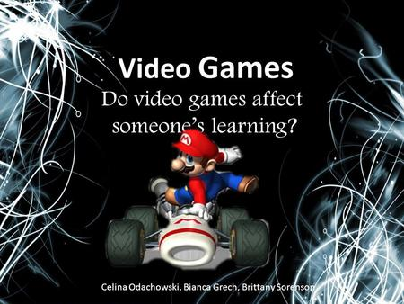 Video Games Do video games affect someone's learning? Celina Odachowski, Bianca Grech, Brittany Sorenson.