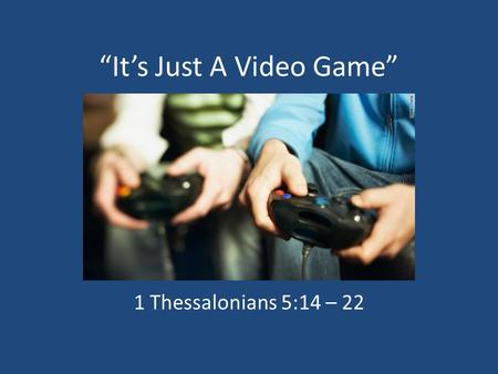"""It's Just A Video Game"" 1 Thessalonians 5:14 – 22."