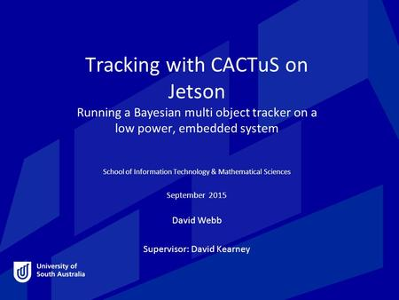 Tracking with CACTuS on Jetson Running a Bayesian multi object tracker on a low power, embedded system School of Information Technology & Mathematical.