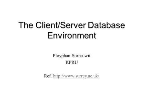 The Client/Server Database Environment Ployphan Sornsuwit KPRU Ref.