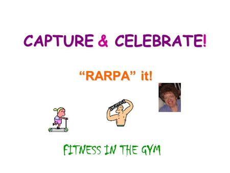 "CAPTURE & CELEBRATE! ""RARPA"" it! FITNESS IN THE GYM."