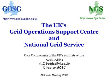 The UK's Grid Operations Support Centre and National Grid Service Core Components of the UK's e-Infrstructure Neil Geddes Director, GOSC All Hands Meeting,