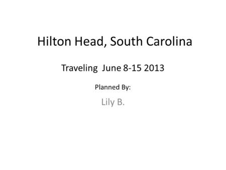 Hilton Head, South Carolina Lily B. Traveling June 8-15 2013 Planned By: