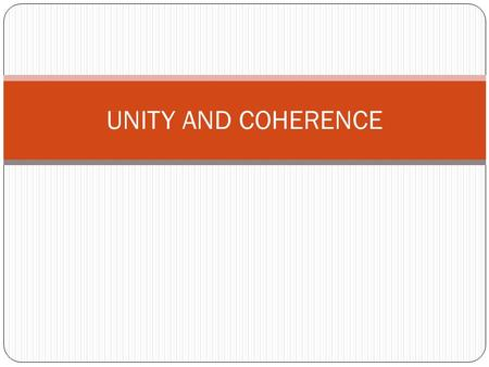 UNITY AND COHERENCE. Unity A paragraph has unity when all the sentences support a single idea. The paragraph must have one controlling idea in the topic.