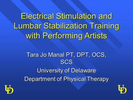 U D U D Electrical Stimulation and Lumbar Stabilization Training with Performing Artists Tara Jo Manal PT, DPT, OCS, SCS University of Delaware Department.