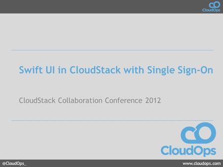 @CloudOps_www.cloudops.com Swift UI in CloudStack with Single Sign-On CloudStack Collaboration Conference 2012.