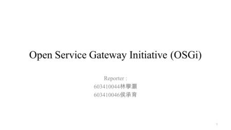 Open Service Gateway Initiative (OSGi) Reporter : 603410044 林學灝 603410046 侯承育 1.