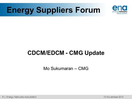Energy Suppliers Forum CDCM/EDCM - CMG Update Mo Sukumaran – CMG 10 November 2010 1 | Energy Networks Association.