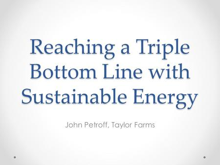 Reaching a Triple Bottom Line with Sustainable Energy John Petroff, Taylor Farms.