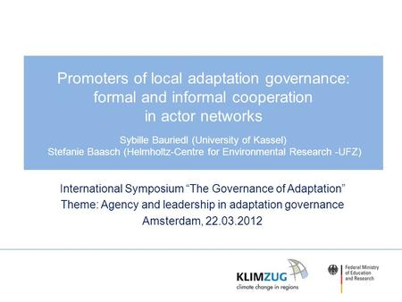 Promoters of local adaptation governance: formal and informal cooperation in actor networks Sybille Bauriedl (University of Kassel) Stefanie Baasch (Helmholtz-Centre.