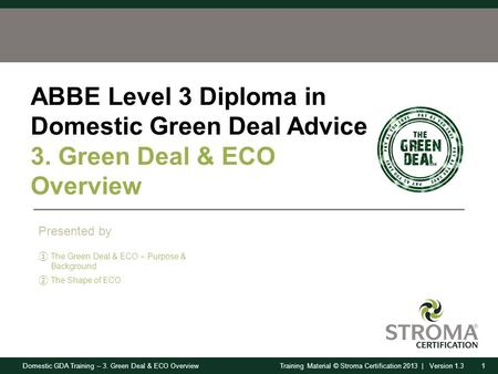 Domestic GDA Training – 3. Green Deal & ECO Overview1Training Material © Stroma Certification 2013 | Version 1.3 ABBE Level 3 Diploma in Domestic Green.