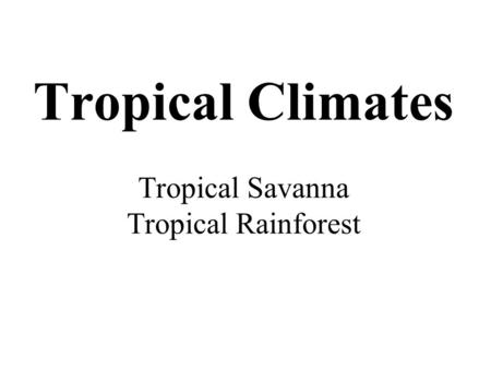 Tropical Climates Tropical Savanna Tropical Rainforest.