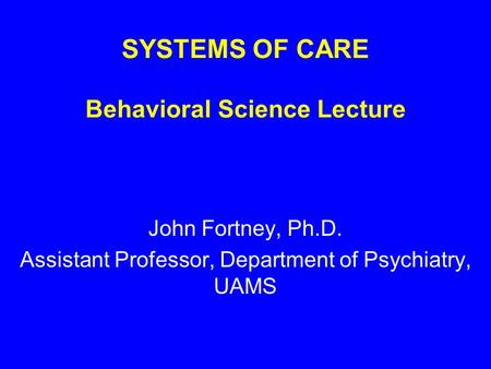 SYSTEMS OF CARE Behavioral Science Lecture John Fortney, Ph.D. Assistant Professor, Department of Psychiatry, UAMS.