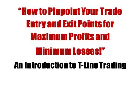 """How to Pinpoint Your Trade Entry and Exit Points for Maximum Profits and Minimum Losses!"" An Introduction to T-Line Trading."