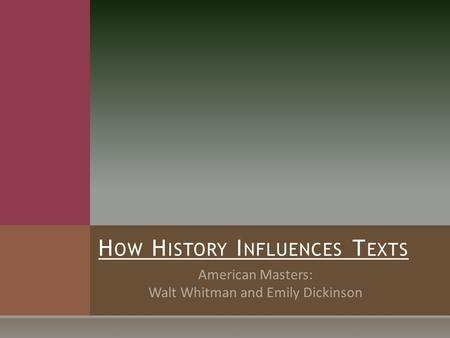American Masters: Walt Whitman and Emily Dickinson H OW H ISTORY I NFLUENCES T EXTS.