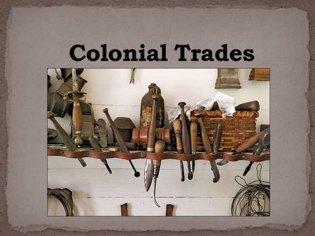 In colonial times there were no factories and everything had to be hand made. Each community was made up of several skilled artisans. When each colonial.