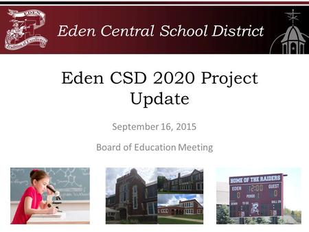 Eden Central School District Board of Education Meeting Eden CSD 2020 Project Update September 16, 2015.