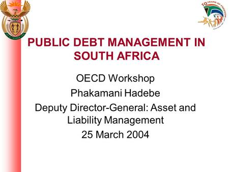 PUBLIC DEBT MANAGEMENT IN SOUTH AFRICA OECD Workshop Phakamani Hadebe Deputy Director-General: Asset and Liability Management 25 March 2004.