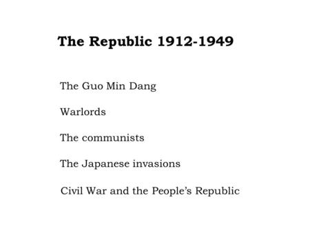 The Republic 1912-1949 The Guo Min Dang Warlords The communists The Japanese invasions Civil War and the People's Republic.