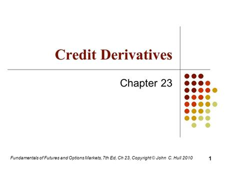 Fundamentals of Futures and Options Markets, 7th Ed, Ch 23, Copyright © John C. Hull 2010 Credit Derivatives Chapter 23 1.