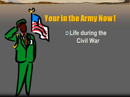 Your in the Army Now !  Life during the Civil War.