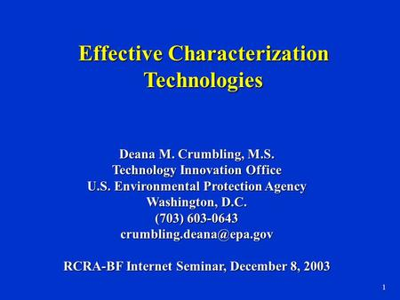 1 Effective Characterization Technologies Deana M. Crumbling, M.S. Technology Innovation Office U.S. Environmental Protection Agency Washington, D.C. (703)