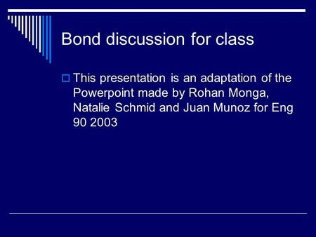 Bond discussion for class  This presentation is an adaptation of the Powerpoint made by Rohan Monga, Natalie Schmid and Juan Munoz for Eng 90 2003.