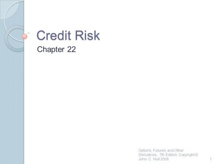 Credit Risk Chapter 22 1 Options, Futures, and Other Derivatives, 7th Edition, Copyright © John C. Hull 2008.