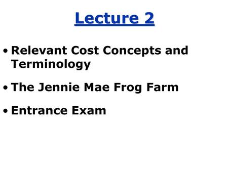 Lecture 2 Relevant Cost Concepts and Terminology The Jennie Mae Frog Farm Entrance Exam.