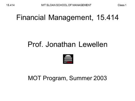 MIT SLOAN SCHOOL OF MANAGEMENT15.414Class 1 Financial Management, 15.414 Prof. Jonathan Lewellen MOT Program, Summer 2003.