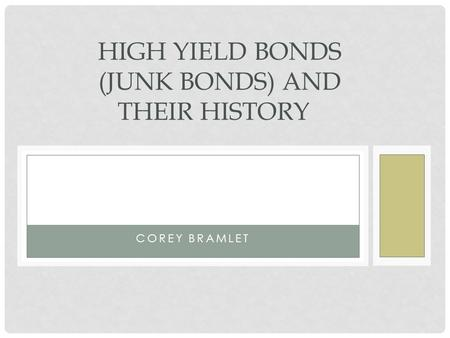 COREY BRAMLET HIGH YIELD BONDS (JUNK BONDS) AND THEIR HISTORY.