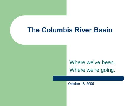 The Columbia River Basin Where we've been. Where we're going. October 18, 2005.