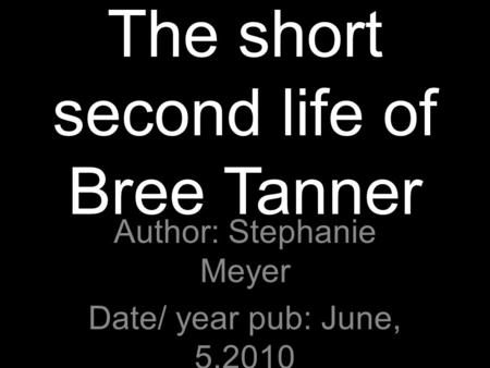 The short second life of Bree Tanner Author: Stephanie Meyer Date/ year pub: June, 5,2010 Type of book: young adult, fantasy.