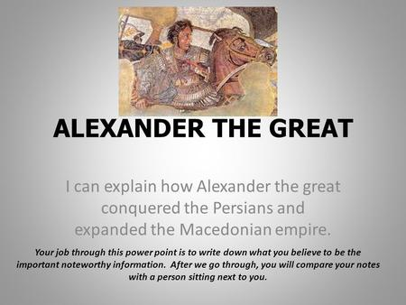 ALEXANDER THE GREAT I can explain how Alexander the great conquered the Persians and expanded the Macedonian empire. Your job through this power point.