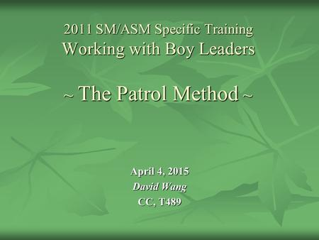 2011 SM/ASM Specific Training Working with Boy Leaders ~ The Patrol Method ~ April 4, 2015 David Wang CC, T489.