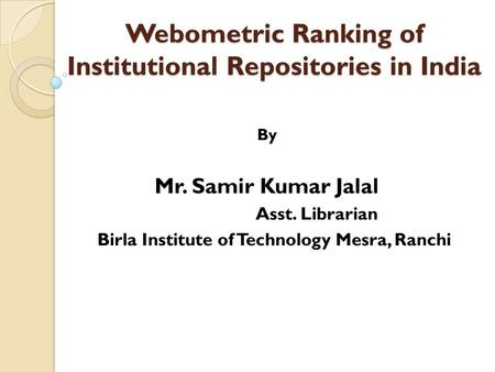 Webometric Ranking of Institutional Repositories in India By Mr. Samir Kumar Jalal Asst. Librarian Birla Institute of Technology Mesra, Ranchi.