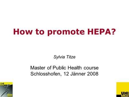 How to promote HEPA? Sylvia Titze Master of Public Health course Schlosshofen, 12 Jänner 2008.