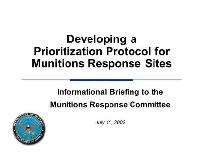 Informational Briefing to the Munitions Response Committee July 11, 2002 Developing a Prioritization Protocol for Munitions Response Sites.
