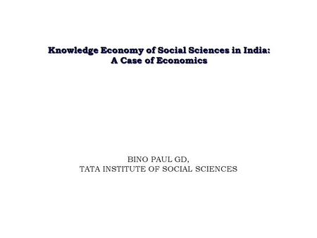 Knowledge Economy of Social Sciences in India: A Case of Economics BINO PAUL GD, TATA INSTITUTE OF SOCIAL SCIENCES.