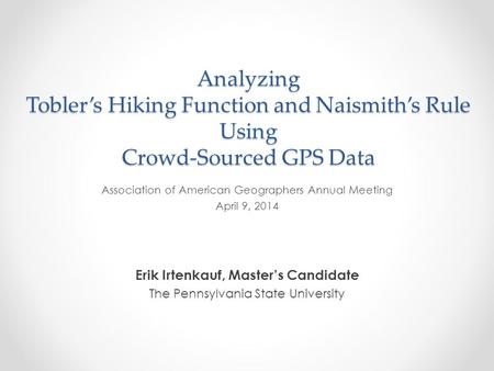 Analyzing Tobler's Hiking Function and Naismith's Rule Using Crowd-Sourced GPS Data Erik Irtenkauf, Master's Candidate The Pennsylvania State University.