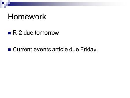 Homework R-2 due tomorrow Current events article due Friday.