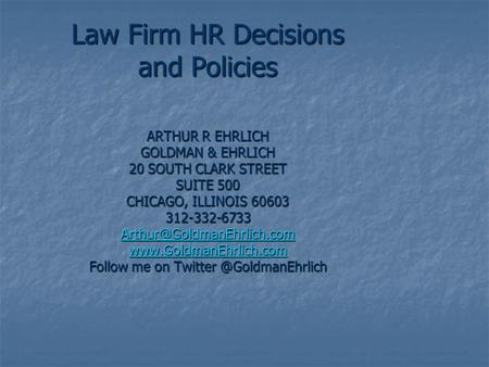 Law Firm HR Decisions and Policies ARTHUR R EHRLICH GOLDMAN & EHRLICH 20 SOUTH CLARK STREET SUITE 500 CHICAGO, ILLINOIS 60603 312-332-6733