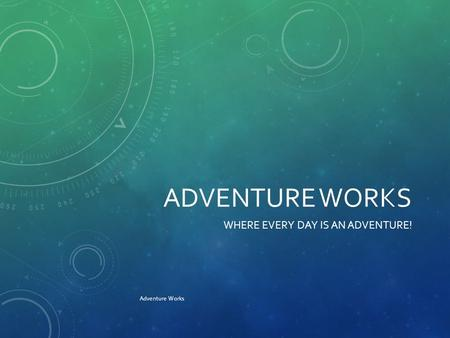 ADVENTURE WORKS WHERE EVERY DAY IS AN ADVENTURE! Adventure Works.