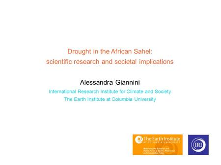 Drought in the African Sahel: scientific research and societal implications Alessandra Giannini International Research Institute for Climate and Society.